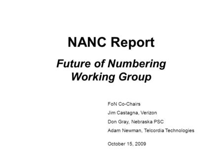 NANC Report Future of Numbering Working Group FoN Co-Chairs Jim Castagna, Verizon Don Gray, Nebraska PSC Adam Newman, Telcordia Technologies October 15,