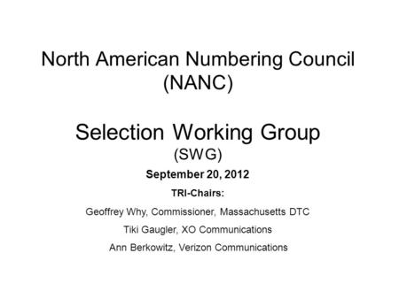 North American Numbering Council (NANC) Selection Working Group (SWG) September 20, 2012 TRI-Chairs: Geoffrey Why, Commissioner, Massachusetts DTC Tiki.
