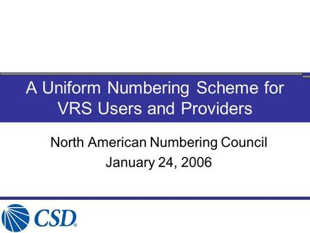 North American Numbering Council January 24, 2006 A Uniform Numbering Scheme for VRS Users and Providers.