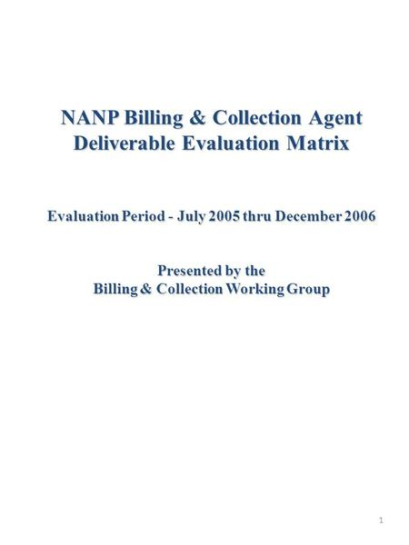 1 NANP Billing & Collection Agent Deliverable Evaluation Matrix Evaluation Period - July 2005 thru December 2006 Presented by the Billing & Collection.
