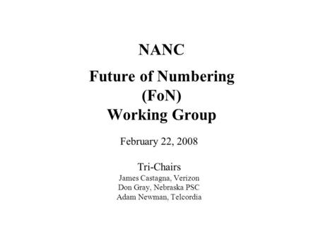 NANC Future of Numbering (FoN) Working Group February 22, 2008 Tri-Chairs James Castagna, Verizon Don Gray, Nebraska PSC Adam Newman, Telcordia.