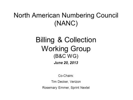 North American Numbering Council (NANC) Billing & Collection Working Group (B&C WG) June 20, 2013 Co-Chairs: Tim Decker, Verizon Rosemary Emmer, Sprint.