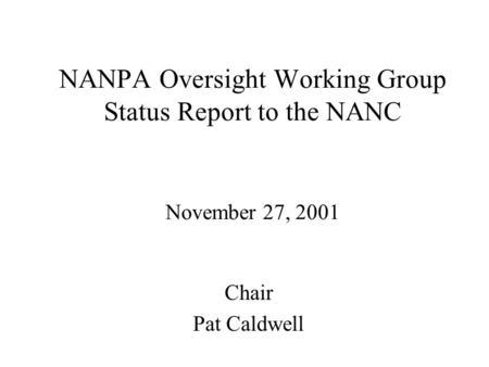 NANPA Oversight Working Group Status Report to the NANC November 27, 2001 Chair Pat Caldwell.