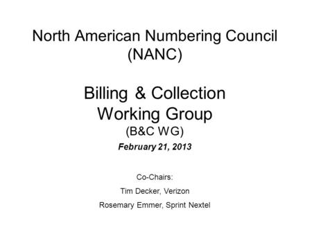 North American Numbering Council (NANC) Billing & Collection Working Group (B&C WG) February 21, 2013 Co-Chairs: Tim Decker, Verizon Rosemary Emmer, Sprint.