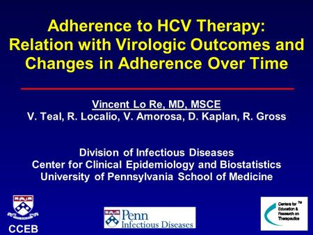 Adherence to HCV Therapy: Relation with Virologic Outcomes and Changes in Adherence Over Time Vincent Lo Re, MD, MSCE V. Teal, R. Localio, V. Amorosa,