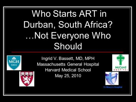 St Marys Hospital Ingrid V. Bassett, MD, MPH Massachusetts General Hospital Harvard Medical School May 25, 2010 Who Starts ART in Durban, South Africa?