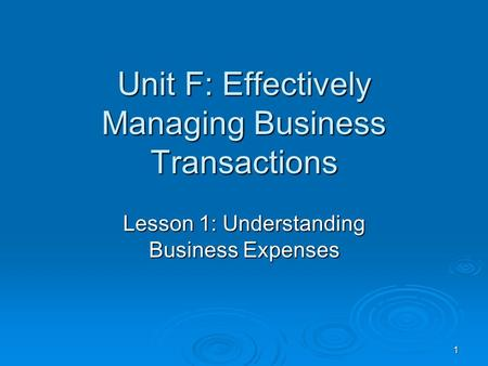 1 Unit F: Effectively Managing Business Transactions Lesson 1: Understanding Business Expenses.