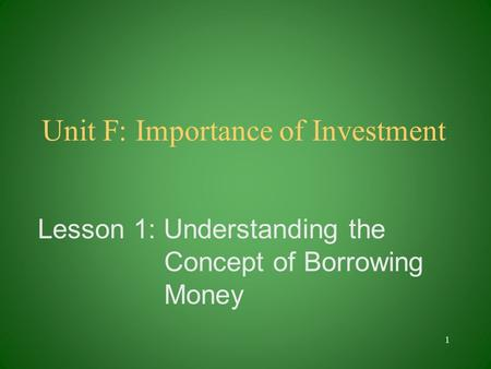 Unit F: Importance of Investment Lesson 1: Understanding the Concept of Borrowing Money 1.