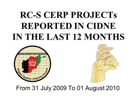 RC-S CERP PROJECTs REPORTED IN CIDNE IN THE LAST 12 MONTHS From 31 July 2009 To 01 August 2010.