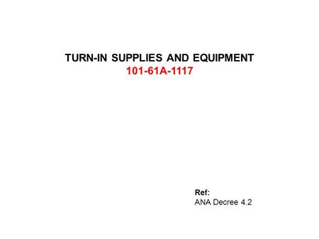 TURN-IN SUPPLIES AND EQUIPMENT 101-61A-1117 Ref: ANA Decree 4.2.