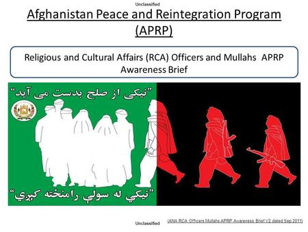 Afghanistan Peace and Reintegration Program (APRP) Religious and Cultural Affairs (RCA) Officers and Mullahs APRP Awareness Brief Unclassified This.