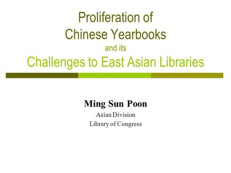 Proliferation of Chinese Yearbooks and its Challenges to East Asian Libraries Ming Sun Poon Asian Division Library of Congress.