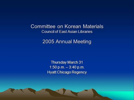 Committee on Korean Materials Council of East Asian Libraries 2005 Annual Meeting Thursday March 31 1:50 p.m. – 3:40 p.m. Hyatt Chicago Regency.