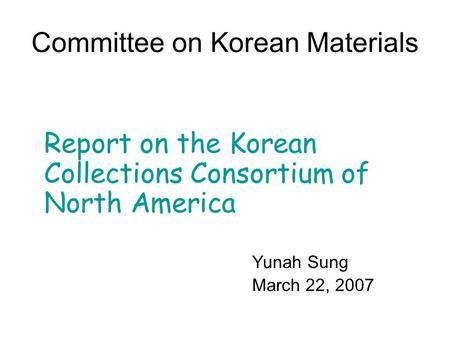 Committee on Korean Materials Report on the Korean Collections Consortium of North America Yunah Sung March 22, 2007.