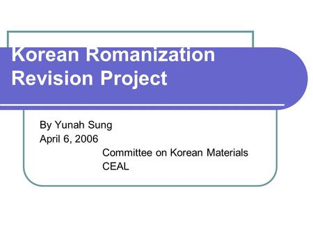 Korean Romanization Revision Project By Yunah Sung April 6, 2006 Committee on Korean Materials CEAL.