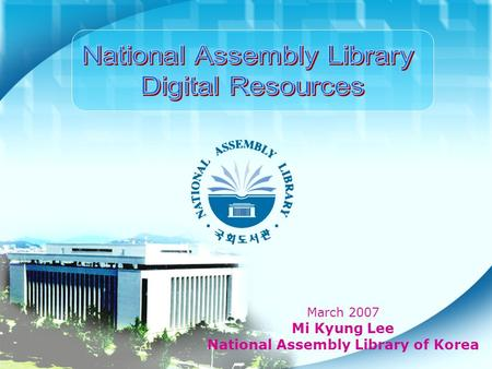 March 2007 Mi Kyung Lee National Assembly Library of Korea.