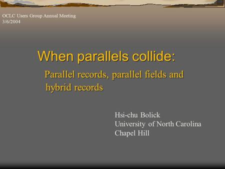 When parallels collide: Parallel records, parallel fields and hybrid records OCLC Users Group Annual Meeting 3/6/2004 Hsi-chu Bolick University of North.