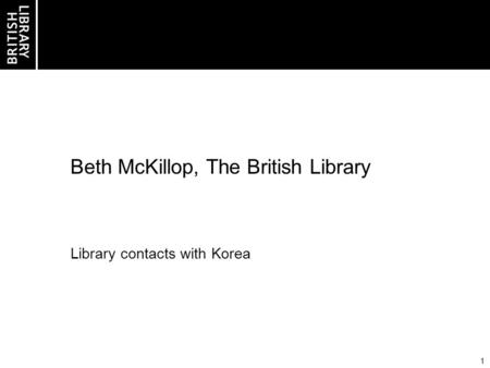 1 Beth McKillop, The British Library Library contacts with Korea.
