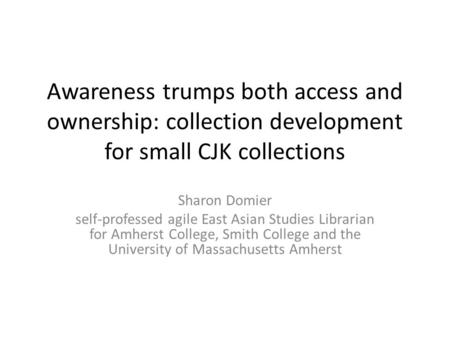 Awareness trumps both access and ownership: collection development for small CJK collections Sharon Domier self-professed agile East Asian Studies Librarian.