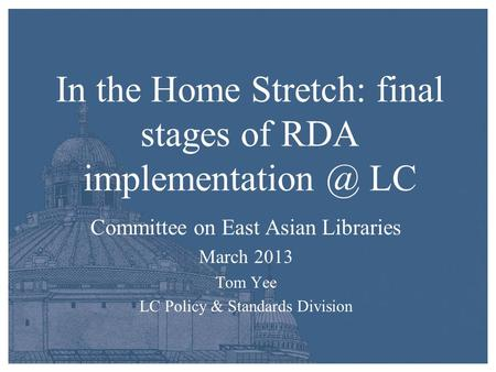 In the Home Stretch: final stages of RDA LC Committee on East Asian Libraries March 2013 Tom Yee LC Policy & Standards Division.