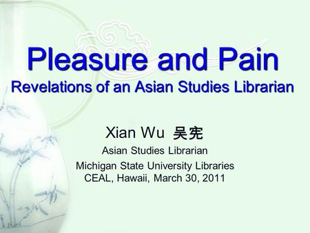 Pleasure and Pain Revelations of an Asian Studies Librarian Xian Wu Asian Studies Librarian Michigan State University Libraries CEAL, Hawaii, March 30,