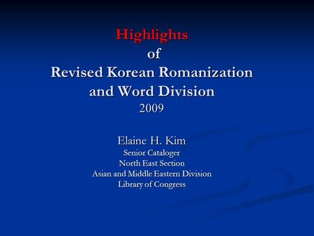 Highlights of Revised Korean Romanization and Word Division 2009 Elaine H. Kim Senior Cataloger North East Section Asian and Middle Eastern Division Library.
