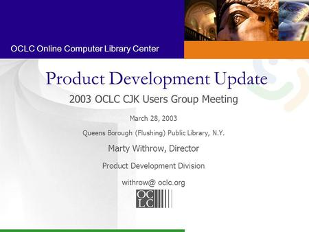 OCLC Online Computer Library Center Product Development Update 2003 OCLC CJK Users Group Meeting March 28, 2003 Queens Borough (Flushing) Public Library,