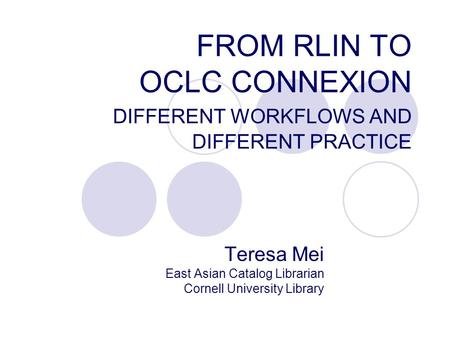 FROM RLIN TO OCLC CONNEXION DIFFERENT WORKFLOWS AND DIFFERENT PRACTICE Teresa Mei East Asian Catalog Librarian Cornell University Library.