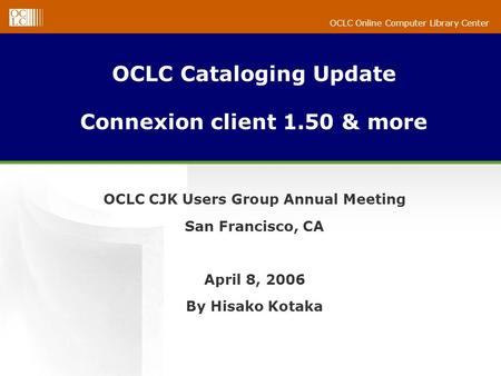 OCLC Online Computer Library Center OCLC Cataloging Update Connexion client 1.50 & more OCLC CJK Users Group Annual Meeting San Francisco, CA April 8,