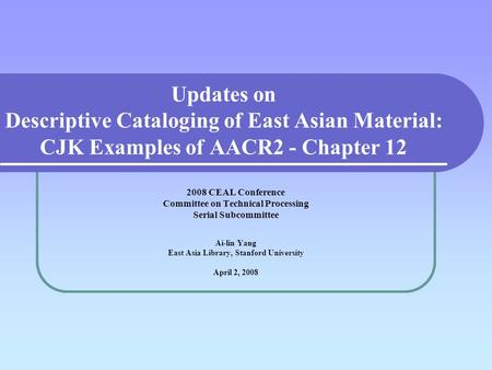 Updates on Descriptive Cataloging of East Asian Material: CJK Examples of AACR2 - Chapter 12 2008 CEAL Conference Committee on Technical Processing Serial.