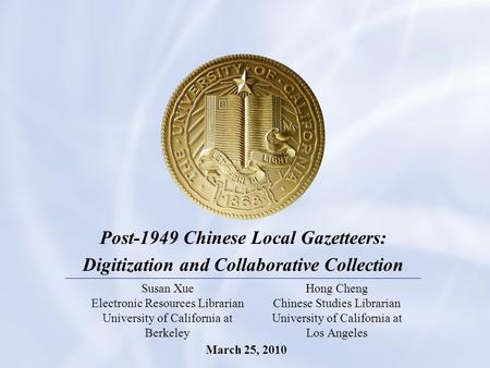 1 Post-1949 Chinese Local Gazetteers: Digitization and Collaborative Collection Susan Xue Electronic Resources Librarian University of California at Berkeley.