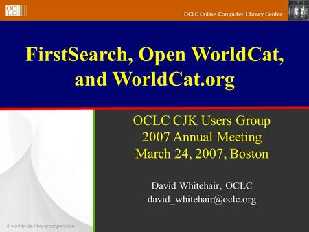 A worldwide library cooperative OCLC Online Computer Library Center OCLC CJK Users Group 2007 Annual Meeting March 24, 2007, Boston David Whitehair, OCLC.