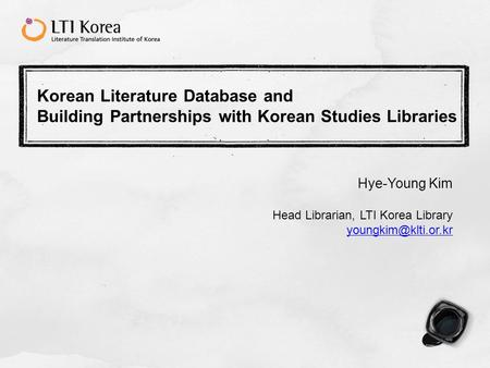 Korean Literature Database and Building Partnerships with Korean Studies Libraries Hye-Young Kim Head Librarian, LTI Korea Library