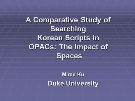 A Comparative Study of Searching Korean Scripts in OPACs: The Impact of Spaces Miree Ku Duke University.