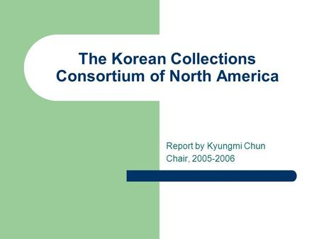 The Korean Collections Consortium of North America Report by Kyungmi Chun Chair, 2005-2006.