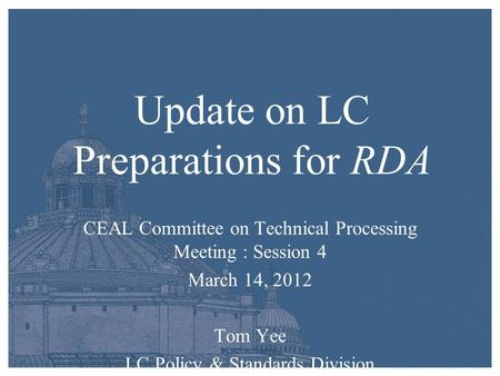 Update on LC Preparations for RDA CEAL Committee on Technical Processing Meeting : Session 4 March 14, 2012 Tom Yee LC Policy & Standards Division.
