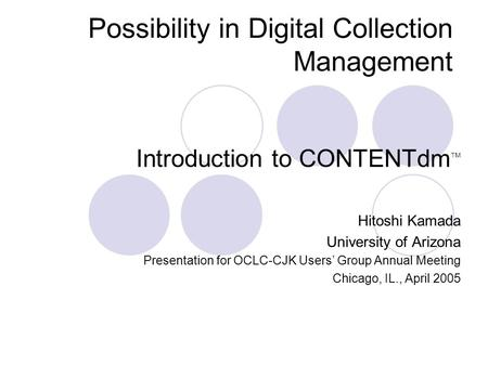 Possibility in Digital Collection Management Introduction to CONTENTdm TM Hitoshi Kamada University of Arizona Presentation for OCLC-CJK Users Group Annual.