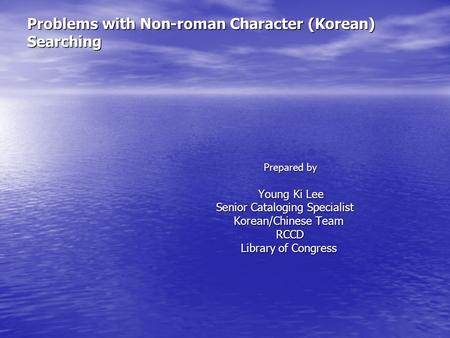 Problems with Non-roman Character (Korean) Searching Prepared by Prepared by Young Ki Lee Young Ki Lee Senior Cataloging Specialist Senior Cataloging Specialist.