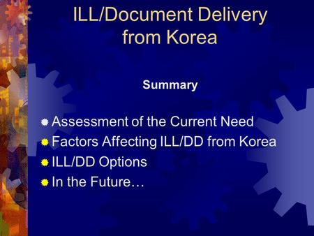 ILL/Document Delivery from Korea Summary Assessment of the Current Need Factors Affecting ILL/DD from Korea ILL/DD Options In the Future…