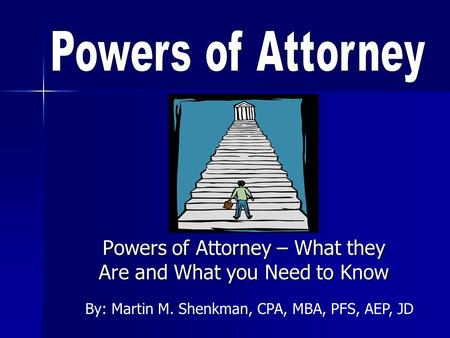 Powers of Attorney – What they Are and What you Need to Know By: Martin M. Shenkman, CPA, MBA, PFS, AEP, JD.