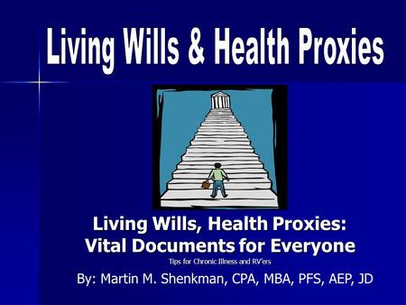 Living Wills, Health Proxies: Vital Documents for Everyone Tips for Chronic Illness and RVers By: Martin M. Shenkman, CPA, MBA, PFS, AEP, JD.