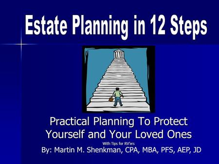 Practical Planning To Protect Yourself and Your Loved Ones With Tips for RVers By: Martin M. Shenkman, CPA, MBA, PFS, AEP, JD.