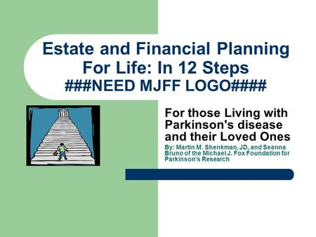 Estate and Financial Planning For Life: In 12 Steps ###NEED MJFF LOGO#### For those Living with Parkinson's disease and their Loved Ones By: Martin M.