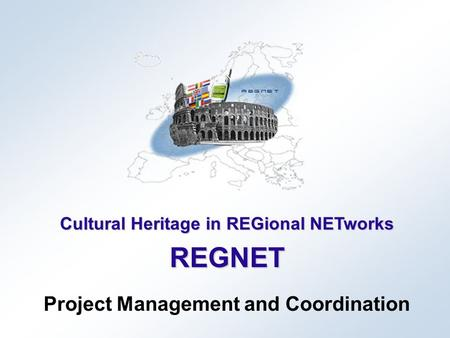 Cultural Heritage in REGional NETworks REGNET Project Management and Coordination.