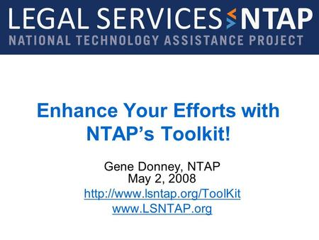 Legal Services NTAP  Enhance Your Efforts with NTAPs Toolkit! Gene Donney, NTAP May 2, 2008