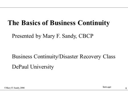 1 The Basics of Business Continuity Presented by Mary F. Sandy, CBCP Business Continuity/Disaster Recovery Class DePaul University ©Mary F. Sandy, 2006.