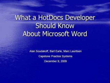 What a HotDocs Developer Should Know About Microsoft Word Alan Soudakoff, Bart Earle, Marc Lauritsen Capstone Practice Systems December 9, 2009.