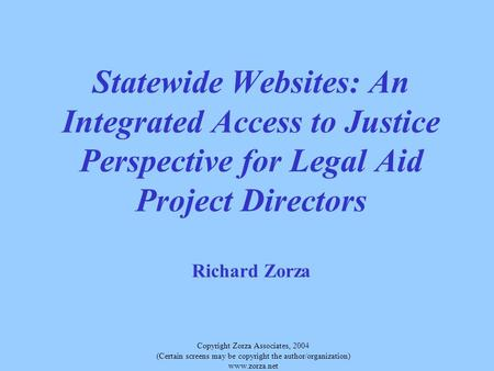 Copyright Zorza Associates, 2004 (Certain screens may be copyright the author/organization) www.zorza.net Statewide Websites: An Integrated Access to Justice.