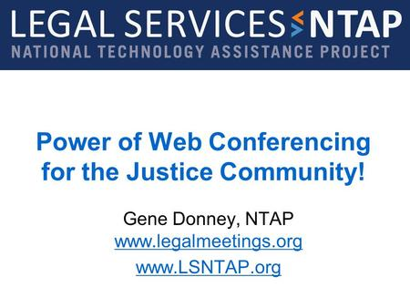 Legal Services NTAP www.lsntap.org Power of Web Conferencing for the Justice Community! Gene Donney, NTAP www.legalmeetings.org www.legalmeetings.org www.LSNTAP.org.