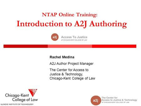 NTAP Online Training: Introduction to A2J Authoring Rachel Medina A2J Author Project Manager The Center for Access to Justice & Technology, Chicago-Kent.